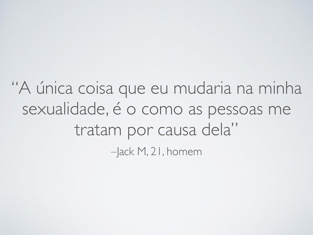 """–Jack M, 21, homem """"A única coisa que eu mudari..."""