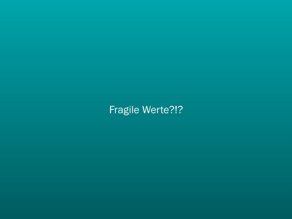 Fragile Werte?!?