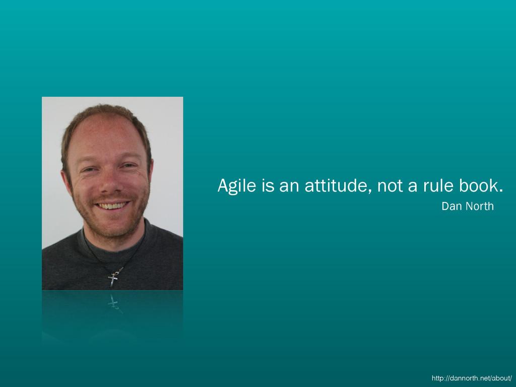 Agile is an attitude, not a rule book. Dan Nor...