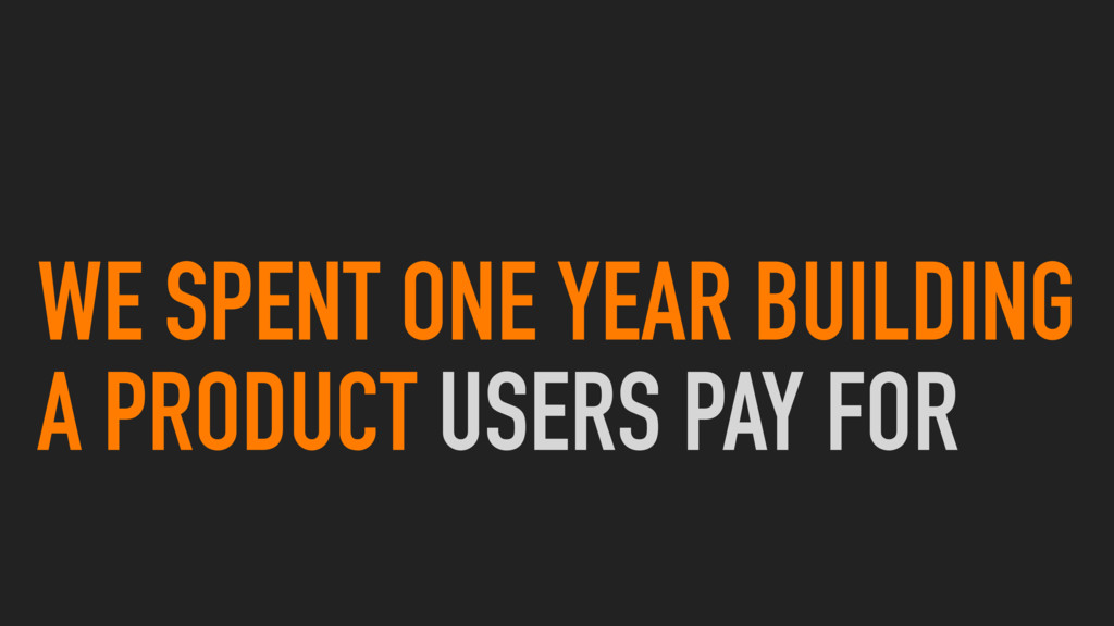 WE SPENT ONE YEAR BUILDING A PRODUCT USERS PAY ...