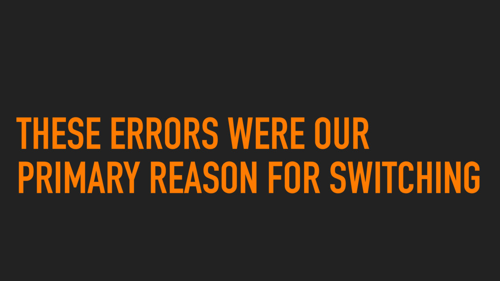 THESE ERRORS WERE OUR PRIMARY REASON FOR SWITCH...