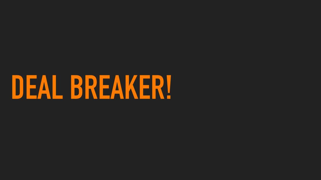 DEAL BREAKER!