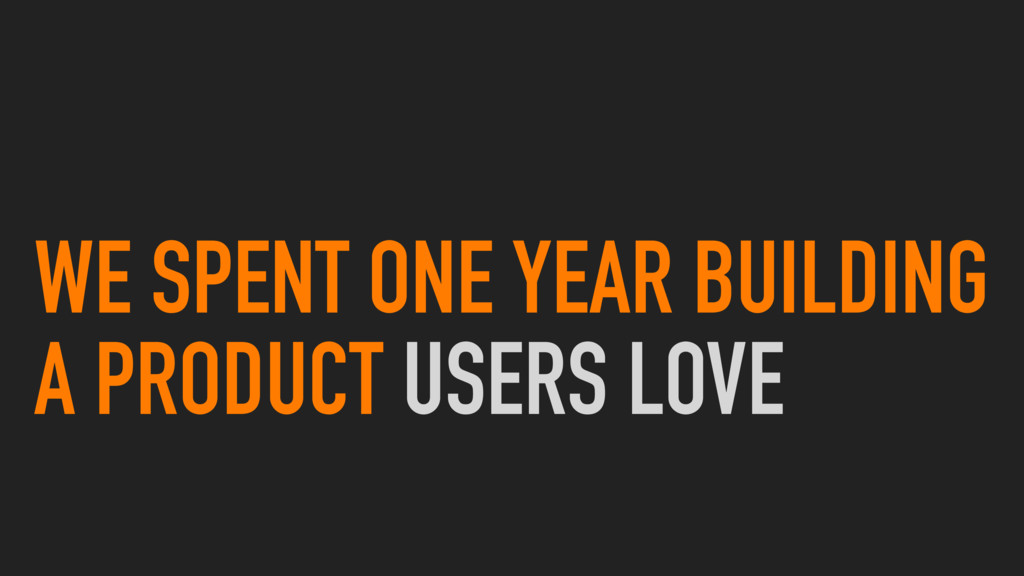 WE SPENT ONE YEAR BUILDING A PRODUCT USERS LOVE