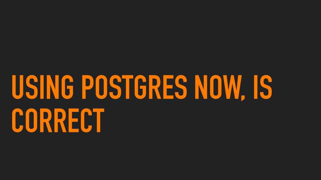 USING POSTGRES NOW, IS CORRECT