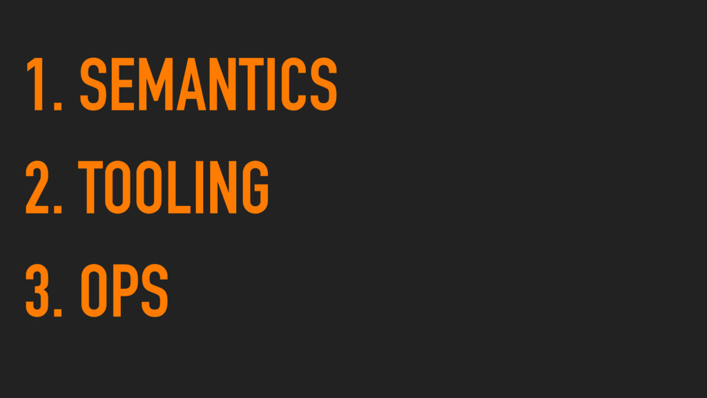 1. SEMANTICS 2. TOOLING 3. OPS