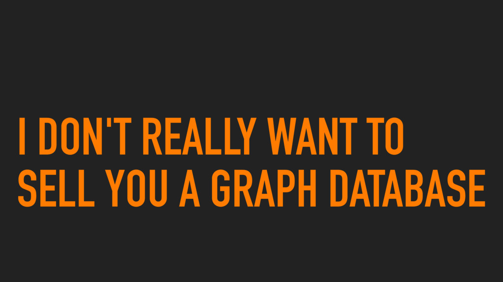 I DON'T REALLY WANT TO SELL YOU A GRAPH DATABASE