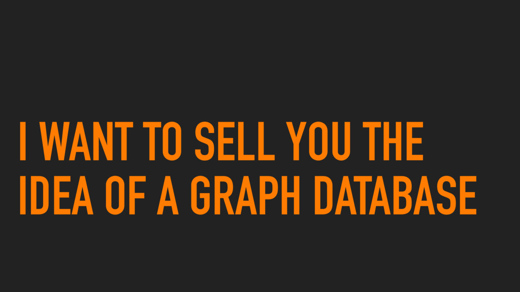 I WANT TO SELL YOU THE IDEA OF A GRAPH DATABASE