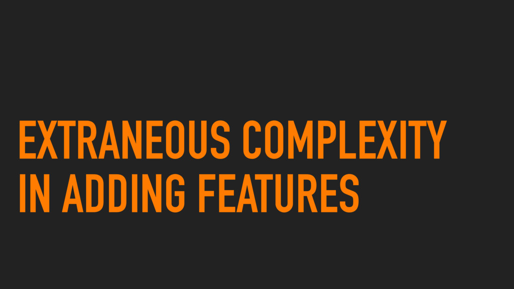 EXTRANEOUS COMPLEXITY IN ADDING FEATURES