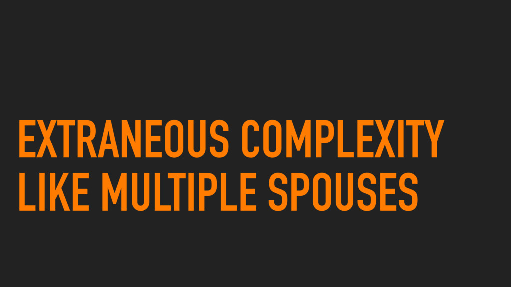 EXTRANEOUS COMPLEXITY LIKE MULTIPLE SPOUSES