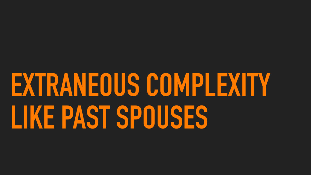 EXTRANEOUS COMPLEXITY LIKE PAST SPOUSES