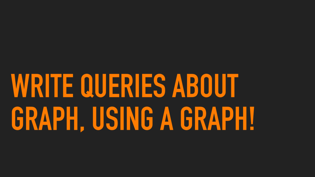 WRITE QUERIES ABOUT GRAPH, USING A GRAPH!