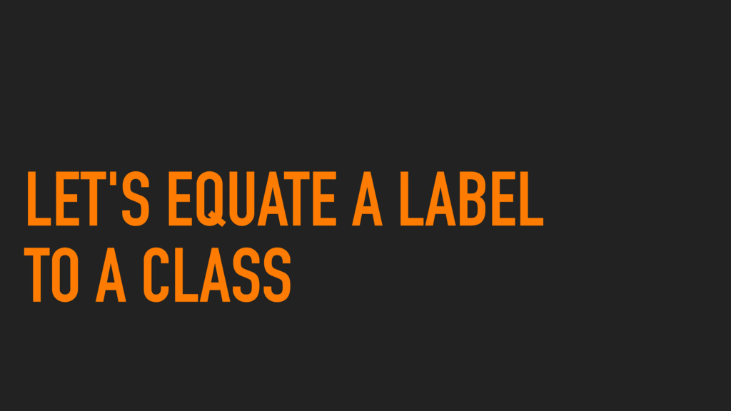 LET'S EQUATE A LABEL TO A CLASS