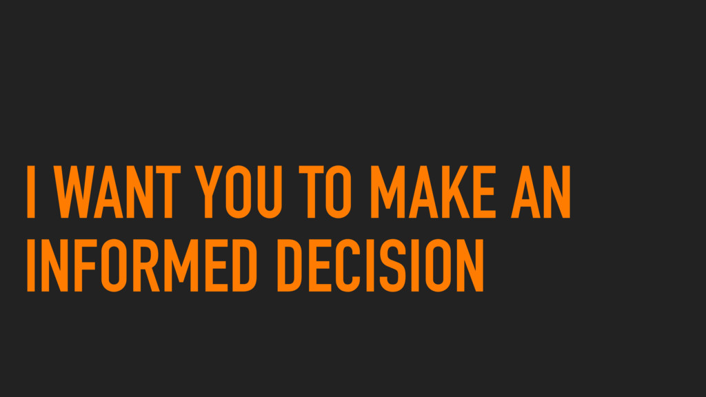 I WANT YOU TO MAKE AN INFORMED DECISION