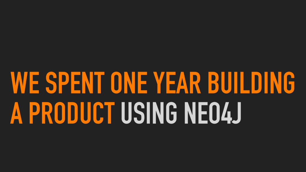 WE SPENT ONE YEAR BUILDING A PRODUCT USING NEO4J
