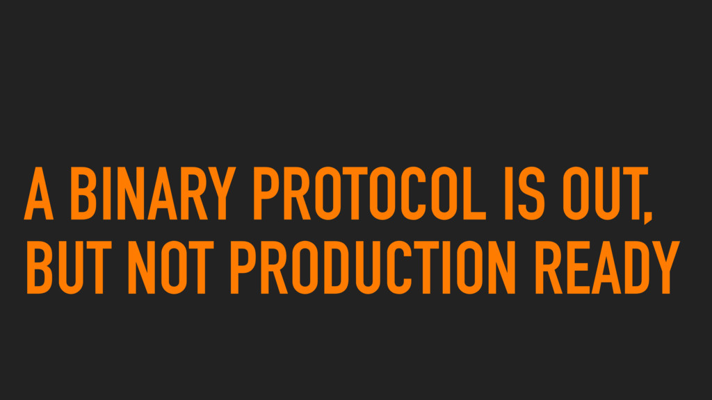 A BINARY PROTOCOL IS OUT, BUT NOT PRODUCTION RE...