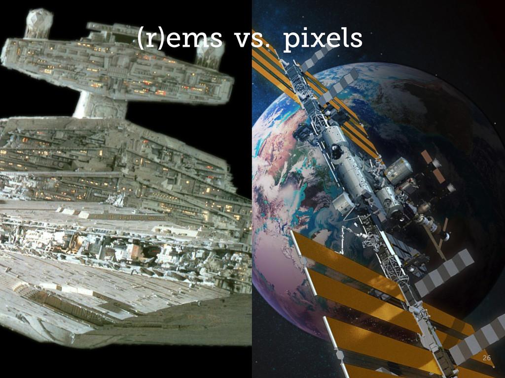 26 (r)ems vs. pixels