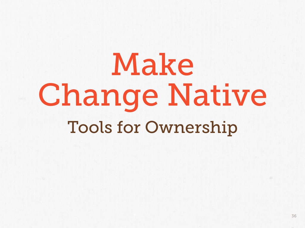 36 Make Change Native Tools for Ownership