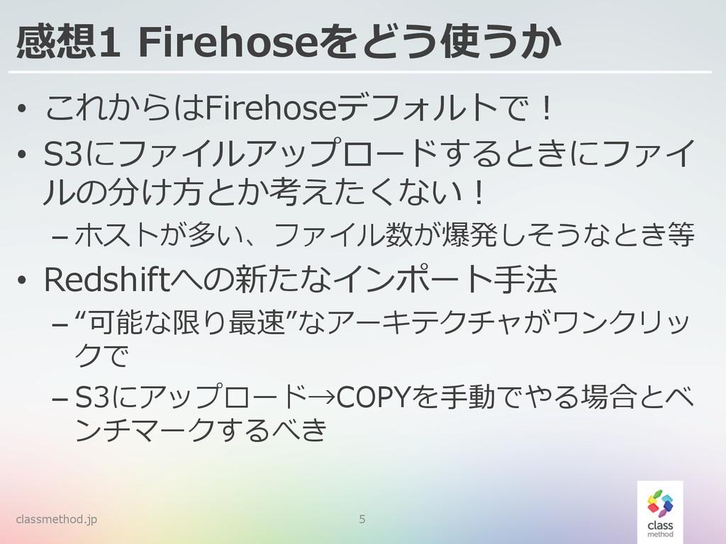 感想1 Firehoseをどう使うか • これからはFirehoseデフォルトで! • S...