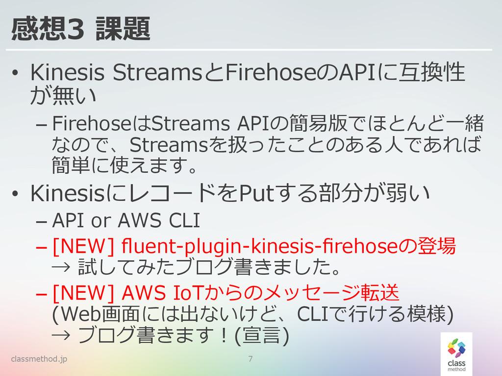 感想3 課題 • Kinesis StreamsとFirehoseのAPIに互換性 が無い ...