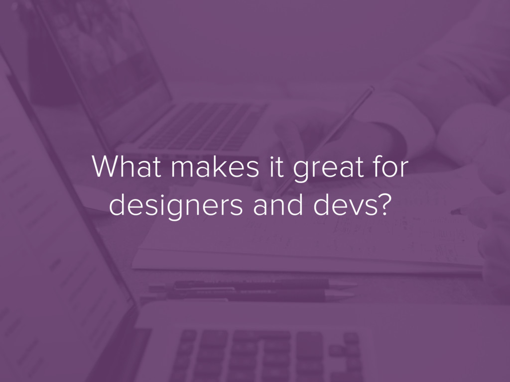 What makes it great for designers and devs?