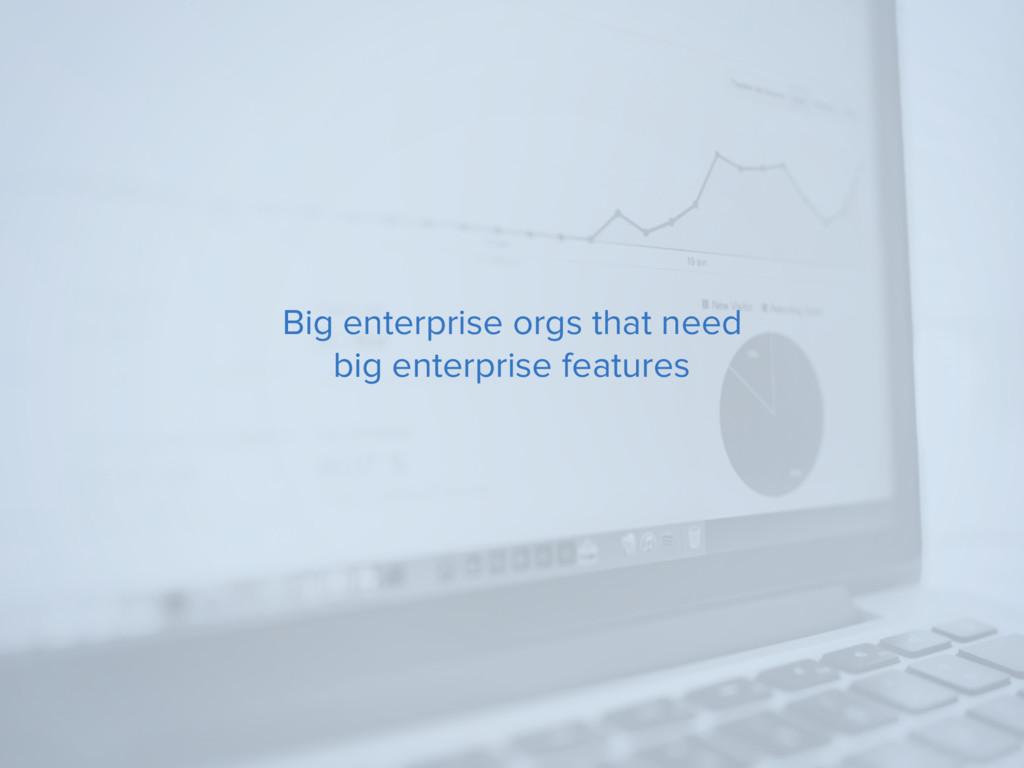 Big enterprise orgs that need big enterprise fe...