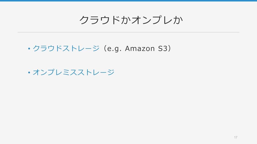 クラウドかオンプレか • クラウドストレージ(e.g. Amazon S3) • オンプレミス...