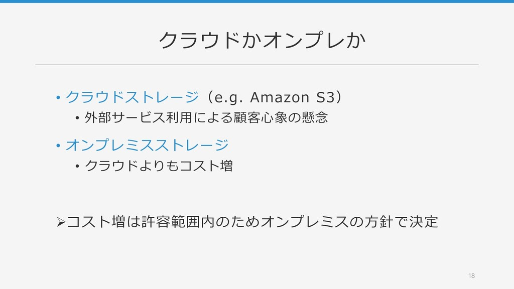 クラウドかオンプレか • クラウドストレージ(e.g. Amazon S3) • 外部サービス...