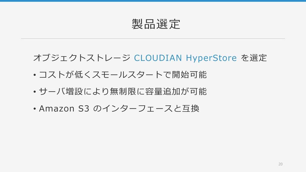 製品選定 オブジェクトストレージ CLOUDIAN HyperStore を選定 • コストが...