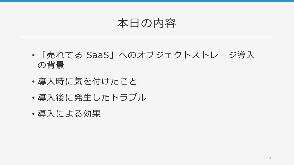 本日の内容 • 「売れてる SaaS」へのオブジェクトストレージ導入 の背景 • 導入時に気を...
