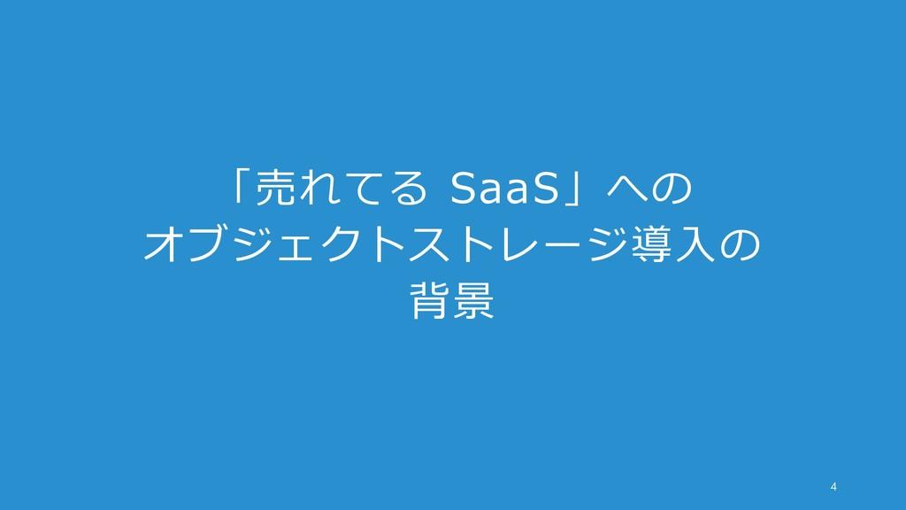 「売れてる SaaS」への オブジェクトストレージ導入の 背景 4