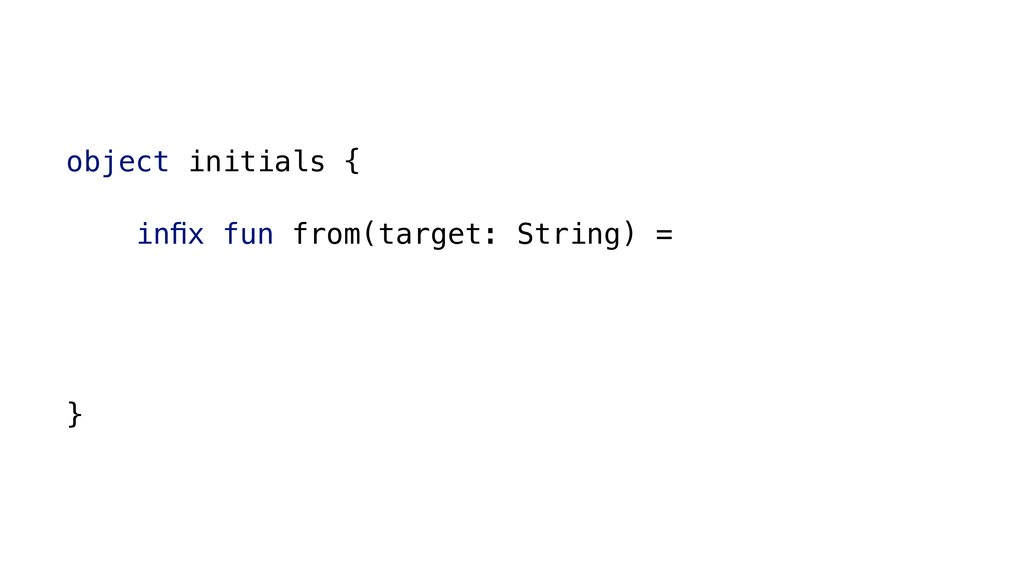 object initials { infix fun from(target: String)...