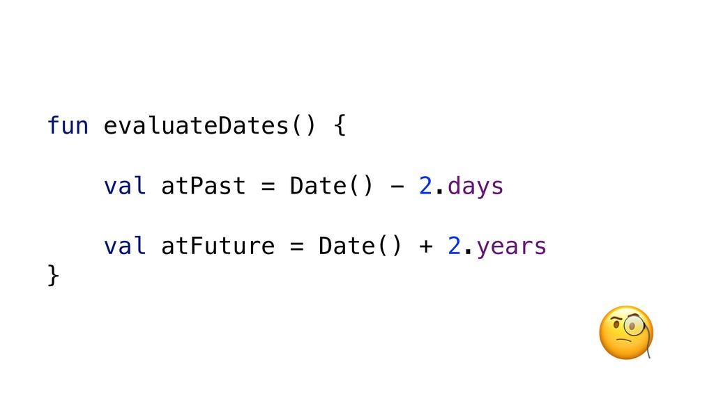 fun evaluateDates() { val atPast = Date() - 2.d...