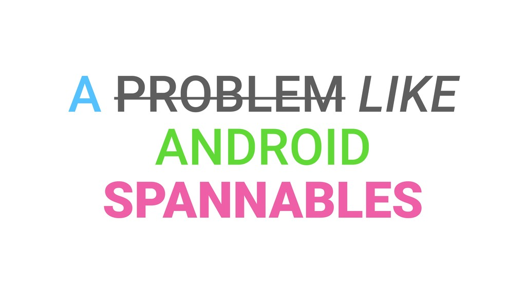 A PROBLEM LIKE ANDROID SPANNABLES