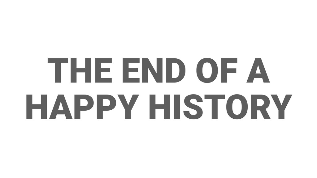 THE END OF A HAPPY HISTORY