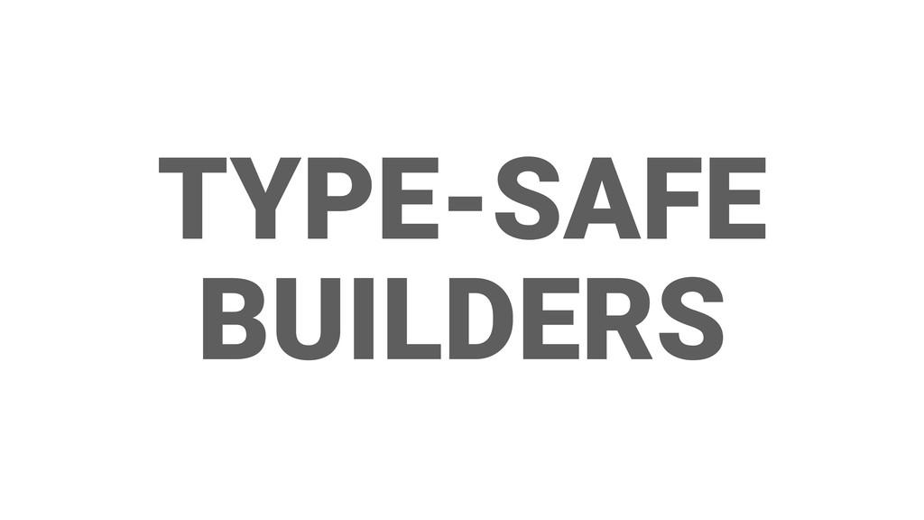 TYPE-SAFE BUILDERS