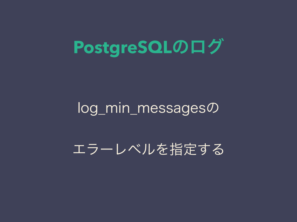 PostgreSQLͷϩά MPH@NJO@NFTTBHFTͷ ΤϥʔϨϕϧΛࢦఆ͢Δ