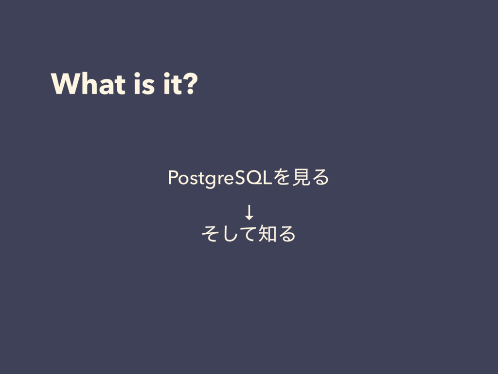What is it? PostgreSQLΛݟΔ ↓ ͦͯ͠Δ