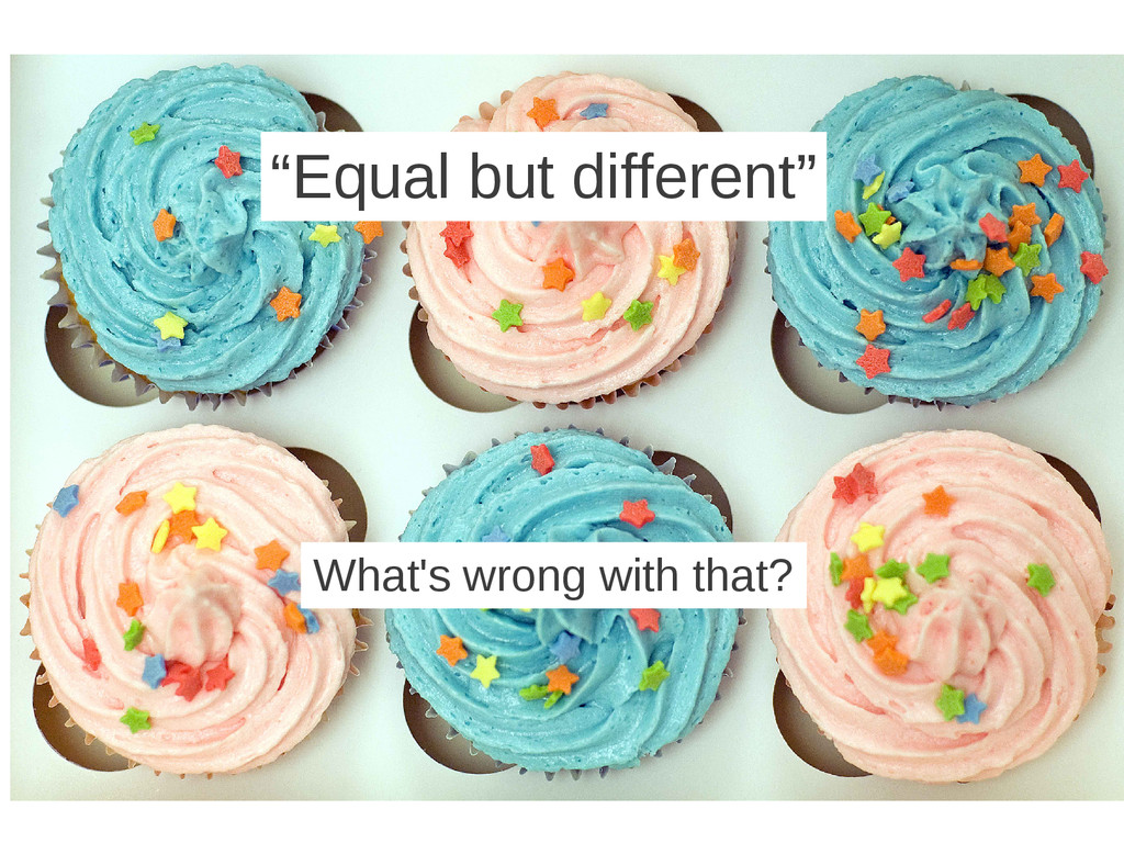 """Equal but different"" What's wrong with that?"