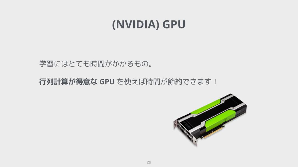 (NVIDIA) GPU 26 学習にはとても時間がかかるもの。 行列計算が得意な GPU を...
