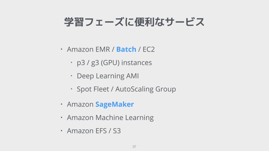 学習フェーズに便利なサービス 37 • Amazon EMR / Batch / EC2 ‣ ...