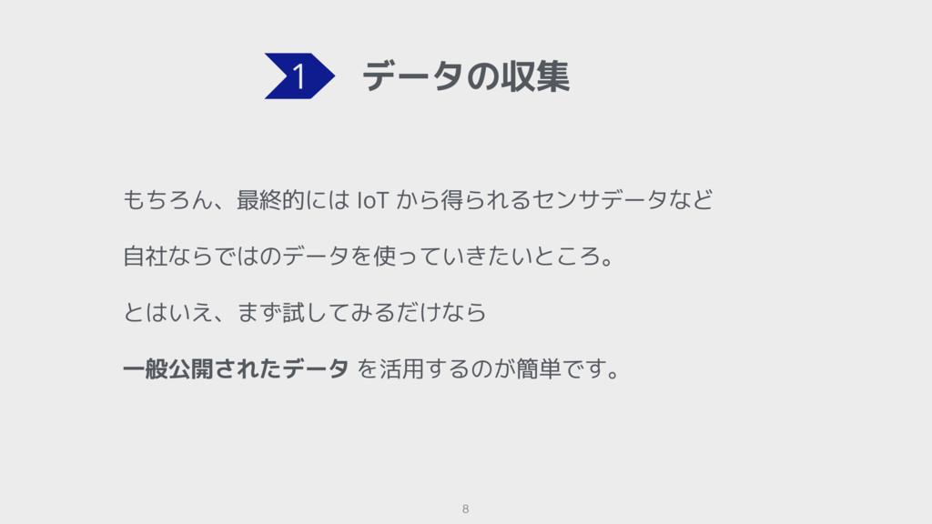データの収集 8 もちろん、最終的には IoT から得られるセンサデータなど 自社ならではのデ...