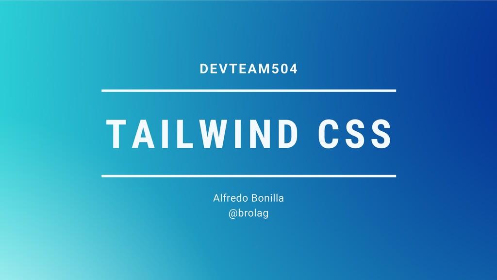 TAILWIND CSS Alfredo Bonilla @brolag DEVTEAM504