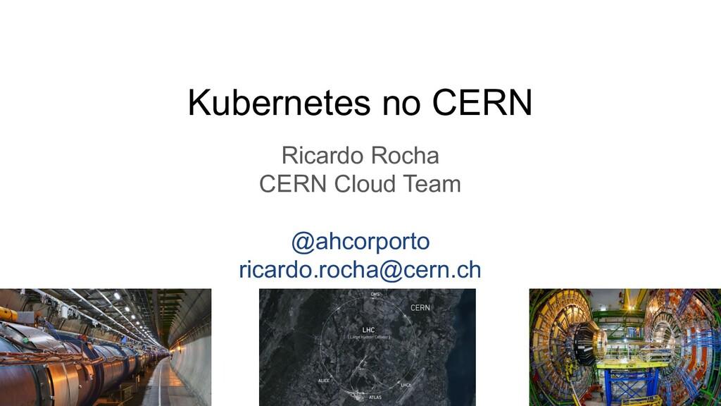 Kubernetes no CERN Ricardo Rocha CERN Cloud Tea...