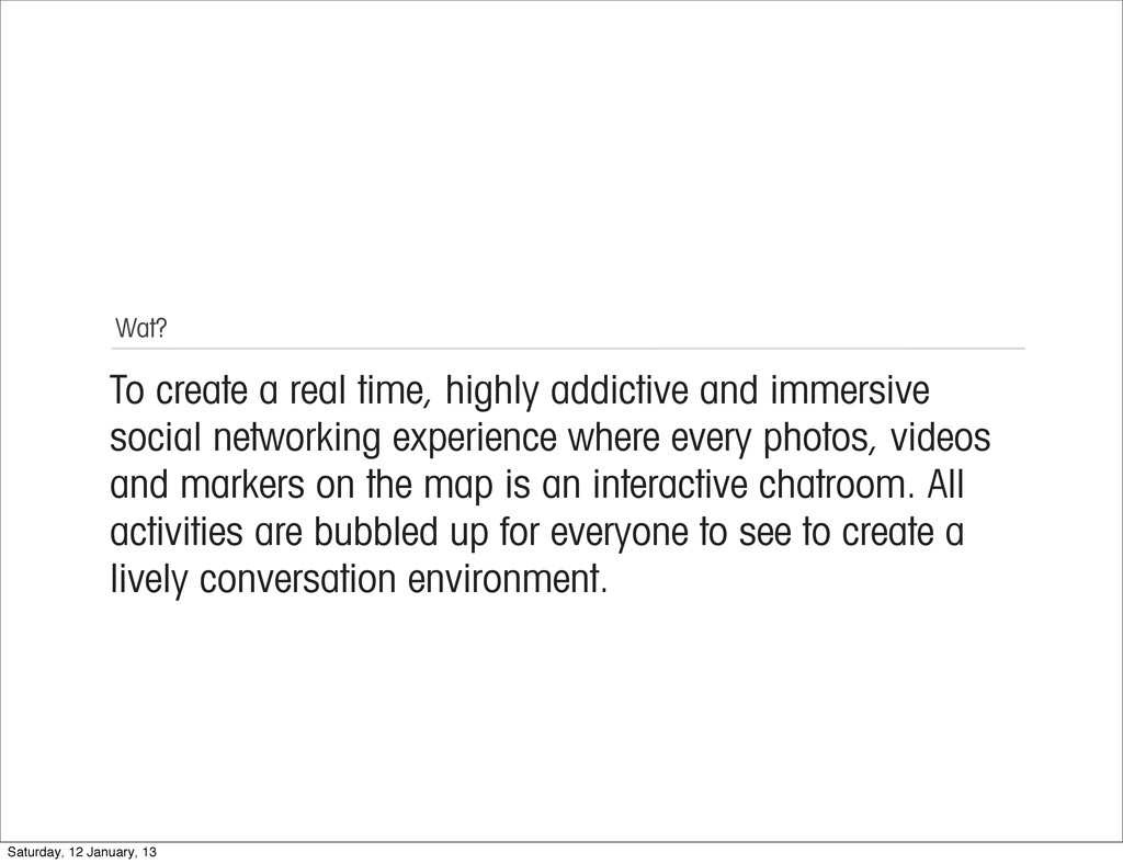 Wat? To create a real time, highly addictive an...
