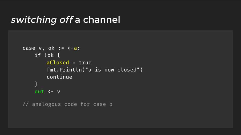 switching off a channel case v, ok := <-a: if !...