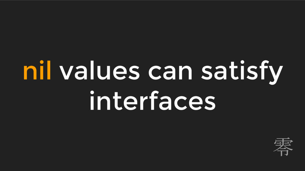 nil values can satisfy interfaces 零