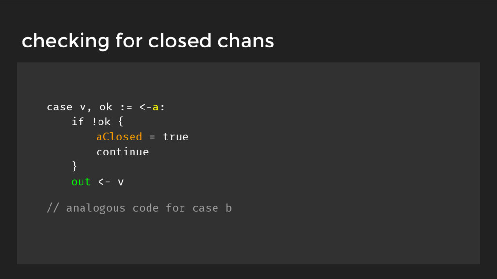 checking for closed chans case v, ok := <-a: if...