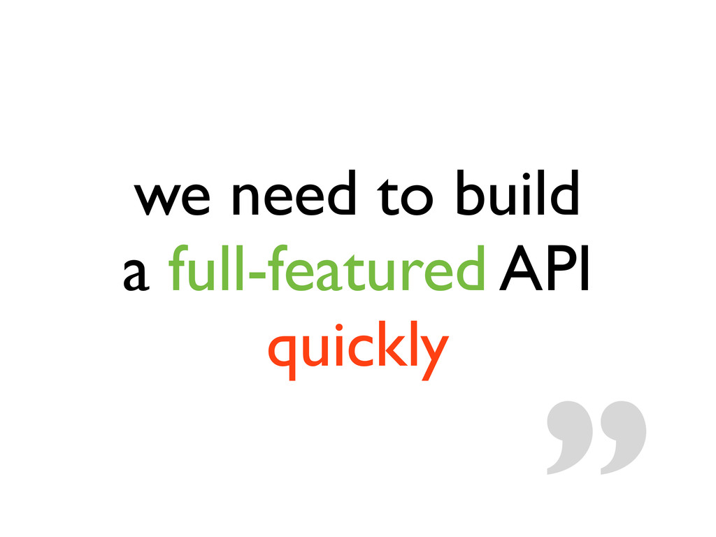 we need to build a full-featured API quickly ""