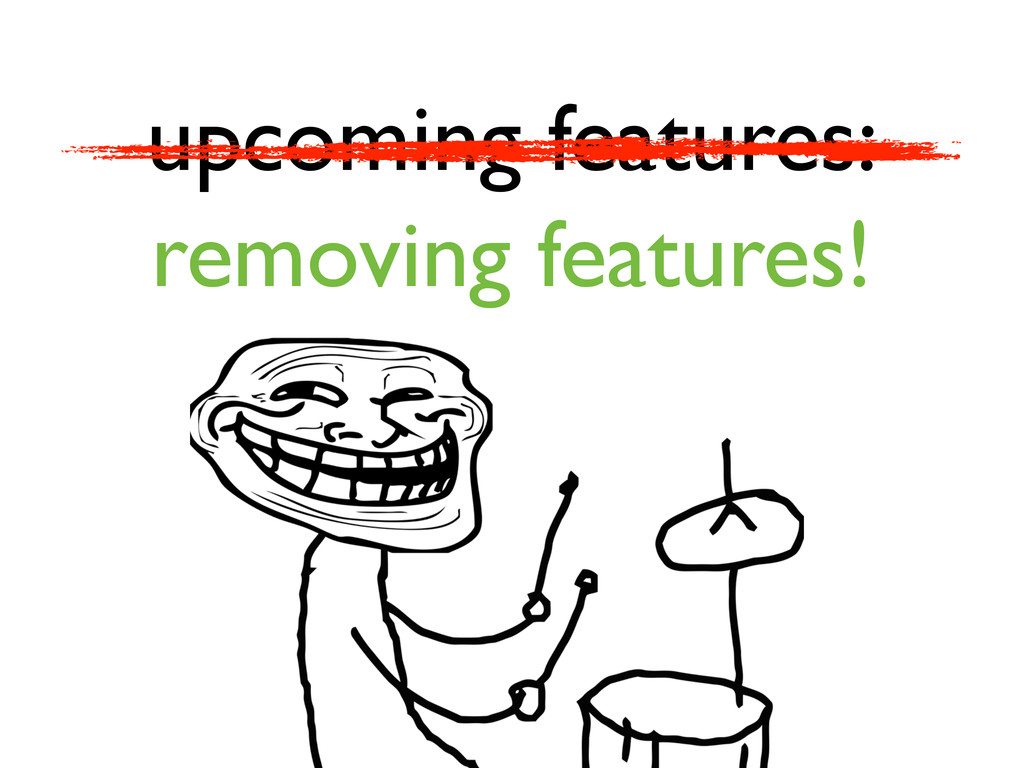 upcoming features: removing features!