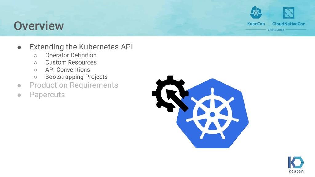 ● Extending the Kubernetes API ○ Operator Defin...